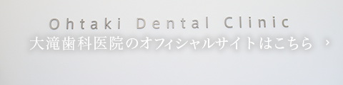 Ohtaki Dental Clinic 大滝歯科医院のオフィシャルサイトはこちら