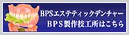 BPSエステティックデンチャーBPS製作技工所はこちら